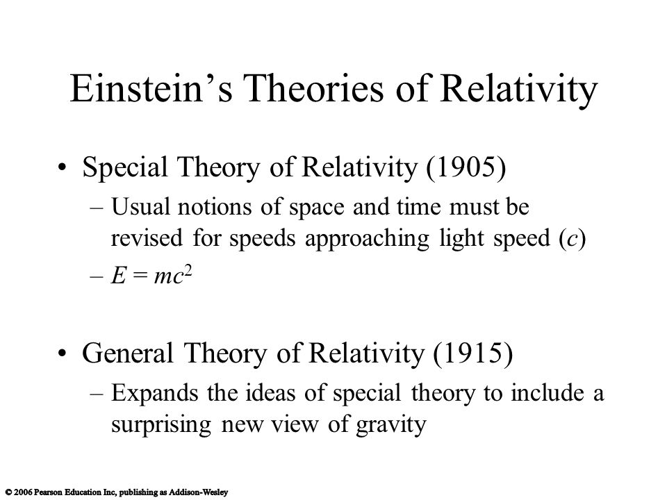 Einsteins Theories of Relativity Special Theory of Relativity (1905) –Usual notions of space and time must be revised for speeds approaching light speed (c) –E = mc 2 General Theory of Relativity (1915) –Expands the ideas of special theory to include a surprising new view of gravity