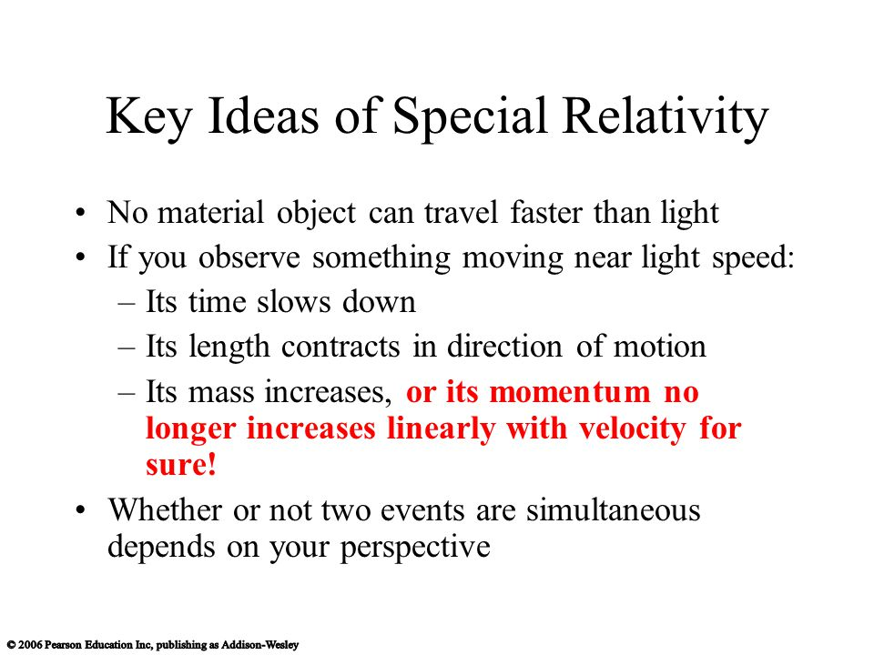 Key Ideas of Special Relativity No material object can travel faster than light If you observe something moving near light speed: –Its time slows down –Its length contracts in direction of motion –Its mass increases, or its momentum no longer increases linearly with velocity for sure.