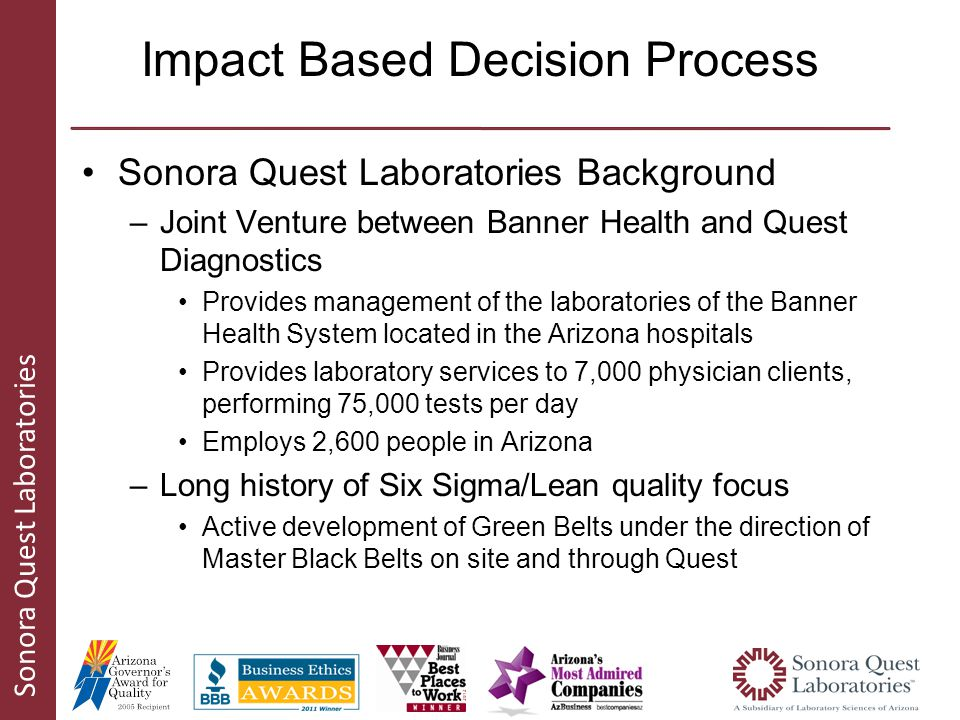 Sonora Quest Laboratories Impact Based Decision Process Sonora Quest Laboratories Background –Joint Venture between Banner Health and Quest Diagnostics Provides management of the laboratories of the Banner Health System located in the Arizona hospitals Provides laboratory services to 7,000 physician clients, performing 75,000 tests per day Employs 2,600 people in Arizona –Long history of Six Sigma/Lean quality focus Active development of Green Belts under the direction of Master Black Belts on site and through Quest