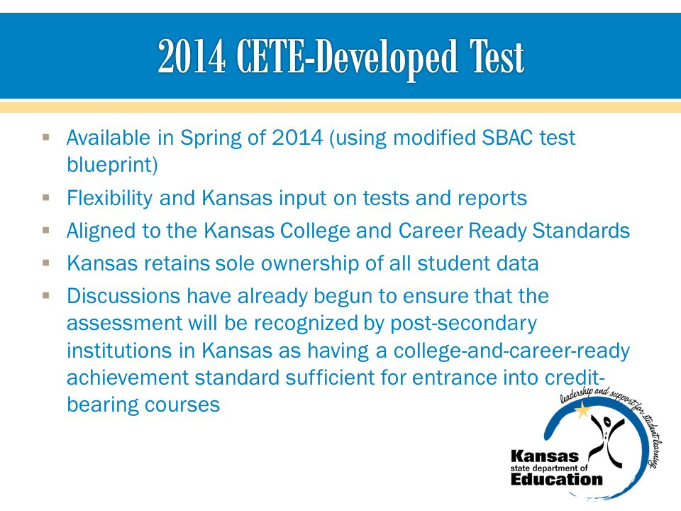 Available in Spring of 2014 (using modified SBAC test blueprint) Flexibility and Kansas input on tests and reports Aligned to the Kansas College and C