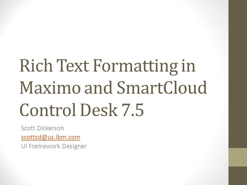 Rich Text Formatting in Maximo and SmartCloud Control Desk 7.5 Scott Dickerson scottsd@us.ibm.com UI Framework Designer