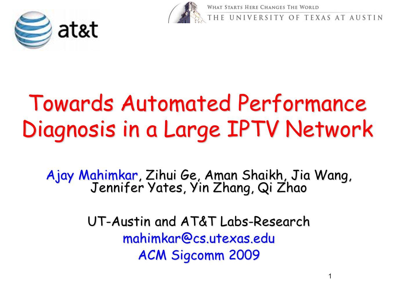 Towards Automated Performance Diagnosis in a Large IPTV Network Ajay Mahimkar, Zihui Ge, Aman Shaikh, Jia Wang, Jennifer Yates, Yin Zhang, Qi Zhao UT-Austin and AT&T Labs-Research mahimkar@cs.utexas.edu ACM Sigcomm 2009 1