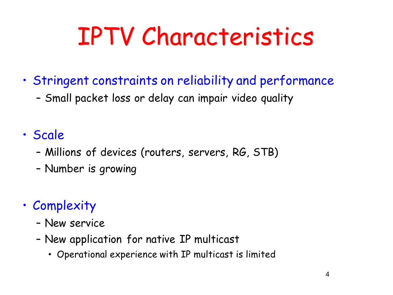 IPTV Characteristics Stringent constraints on reliability and performance –Small packet loss or delay can impair video quality Scale –Millions of devices (routers, servers, RG, STB) –Number is growing Complexity –New service –New application for native IP multicast Operational experience with IP multicast is limited 4