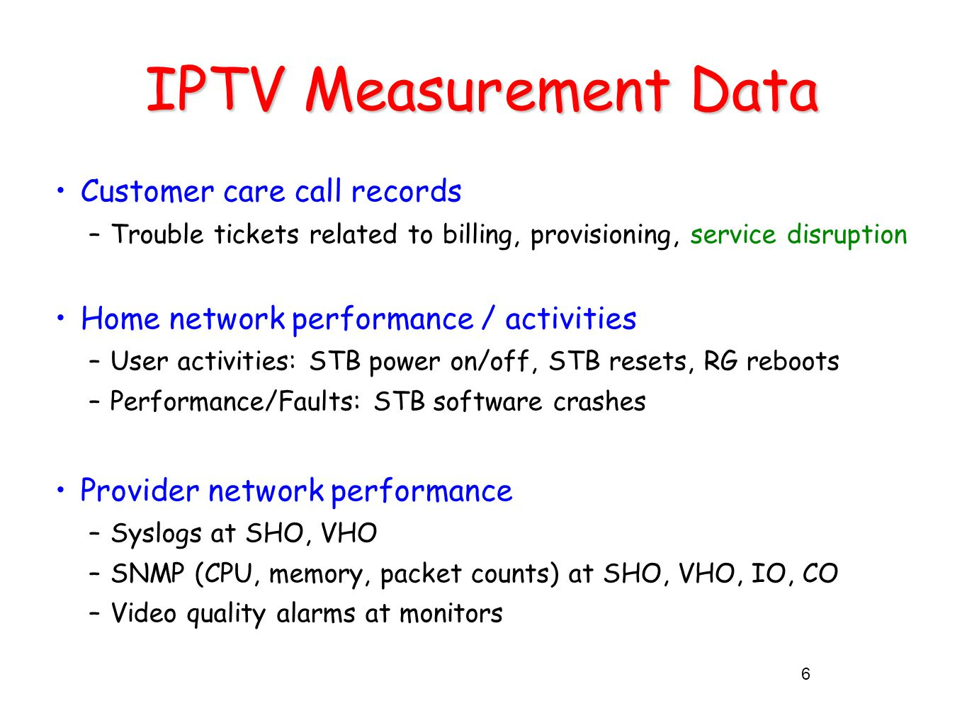 IPTV Measurement Data Customer care call records –Trouble tickets related to billing, provisioning, service disruption Home network performance / activities –User activities: STB power on/off, STB resets, RG reboots –Performance/Faults: STB software crashes Provider network performance –Syslogs at SHO, VHO –SNMP (CPU, memory, packet counts) at SHO, VHO, IO, CO –Video quality alarms at monitors 6