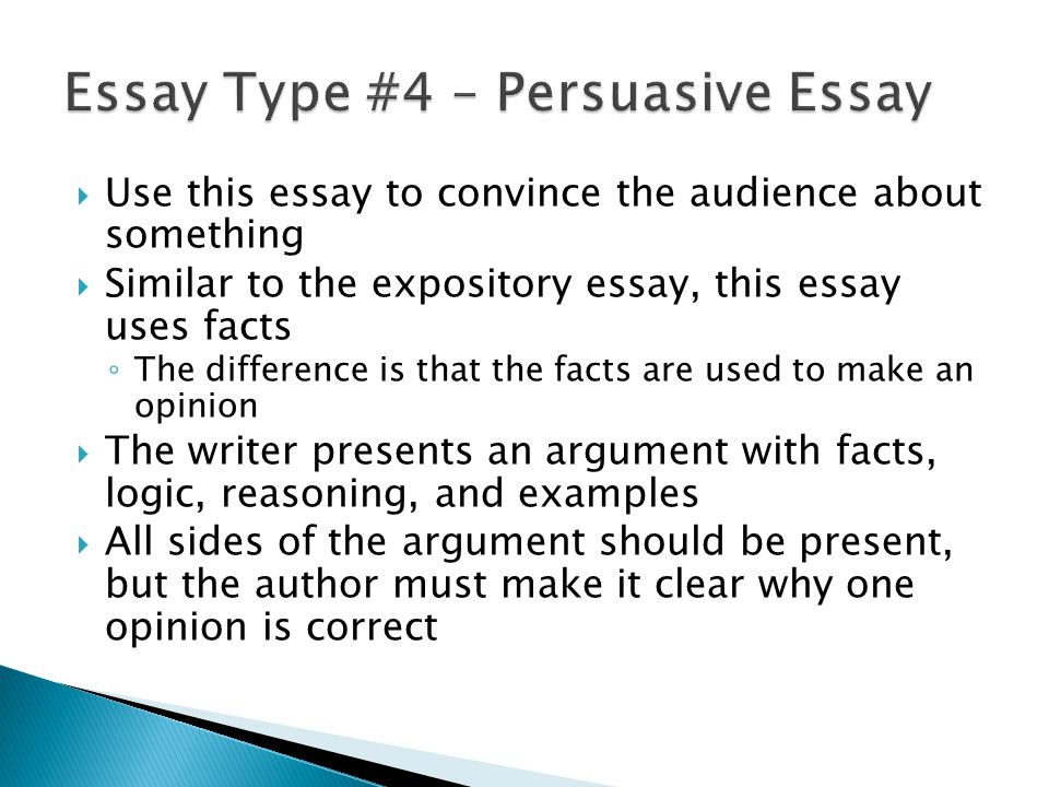 Use this essay to convince the audience about something Similar to the expository essay, this essay uses facts The difference is that the facts are used to make an opinion The writer presents an argument with facts, logic, reasoning, and examples All sides of the argument should be present, but the author must make it clear why one opinion is correct