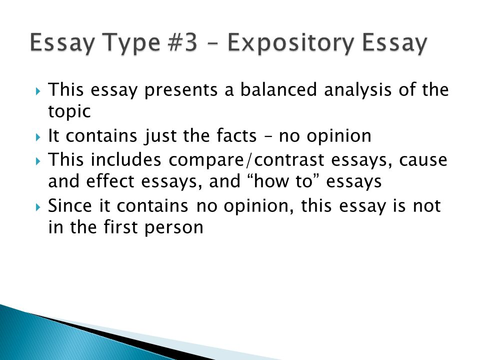 This essay presents a balanced analysis of the topic It contains just the facts – no opinion This includes compare/contrast essays, cause and effect essays, and how to essays Since it contains no opinion, this essay is not in the first person