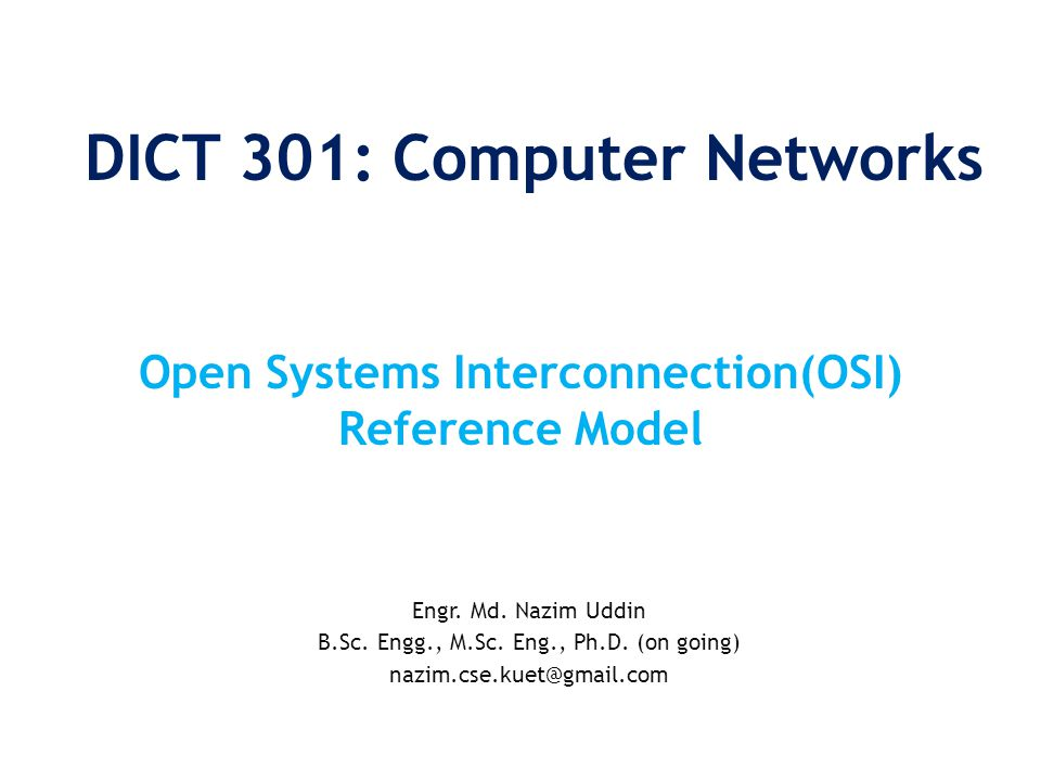 DICT 301: Computer Networks Engr. Md. Nazim Uddin B.Sc. Engg., M.Sc. Eng., Ph.D. (on going) nazim.cse.kuet@gmail.com Open Systems Interconnection(OSI)