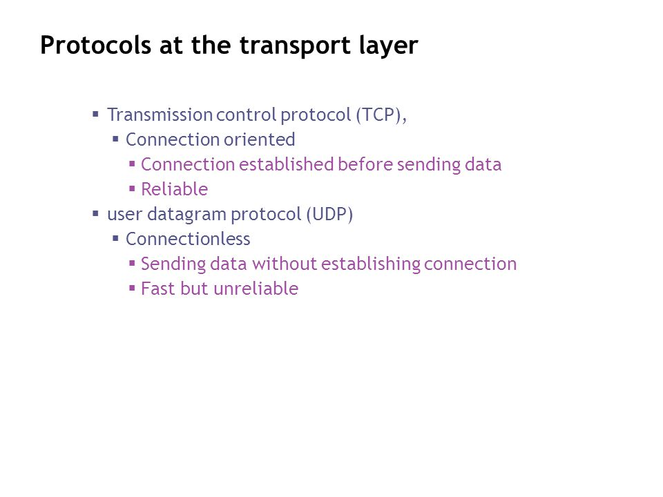 Protocols at the transport layer Transmission control protocol (TCP), Connection oriented Connection established before sending data Reliable user dat
