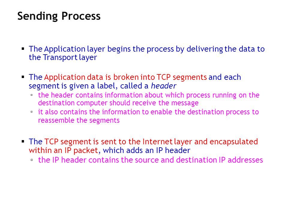 The Application layer begins the process by delivering the data to the Transport layer The Application data is broken into TCP segments and each segme