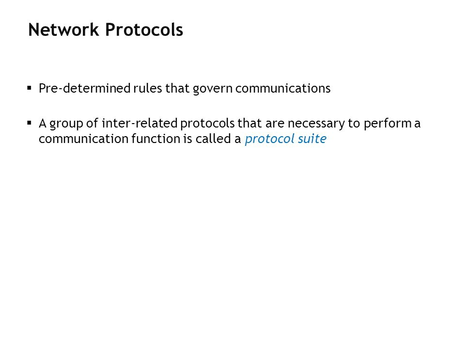 Network Protocols Pre-determined rules that govern communications A group of inter-related protocols that are necessary to perform a communication fun