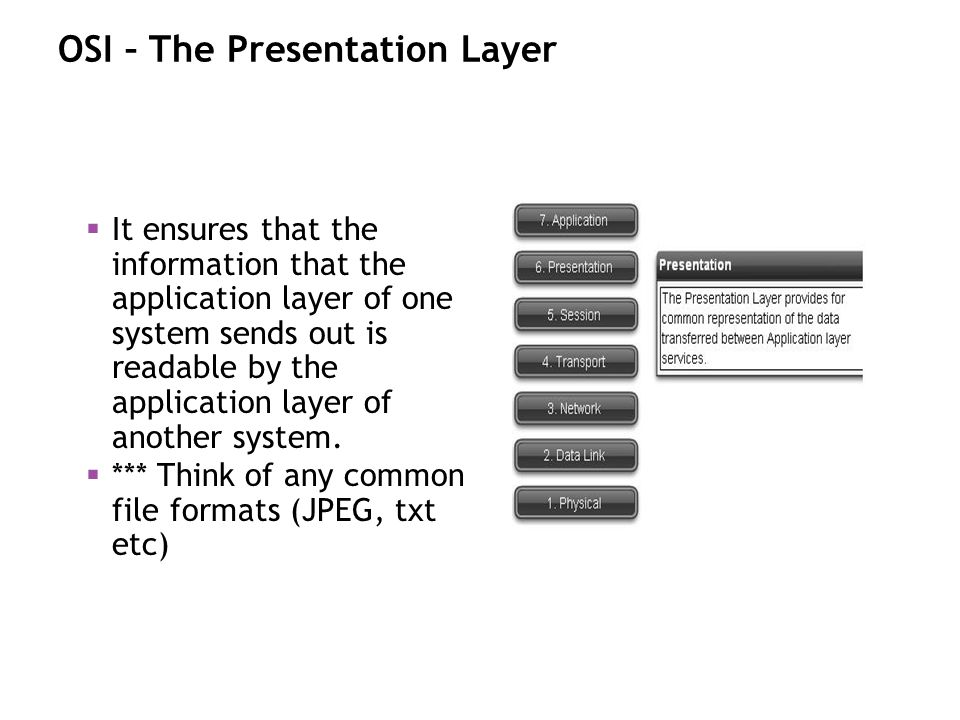 OSI – The Presentation Layer It ensures that the information that the application layer of one system sends out is readable by the application layer o