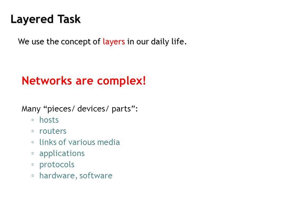 Layered Task We use the concept of layers in our daily life. Networks are complex! Many pieces/ devices/ parts: hosts routers links of various media a