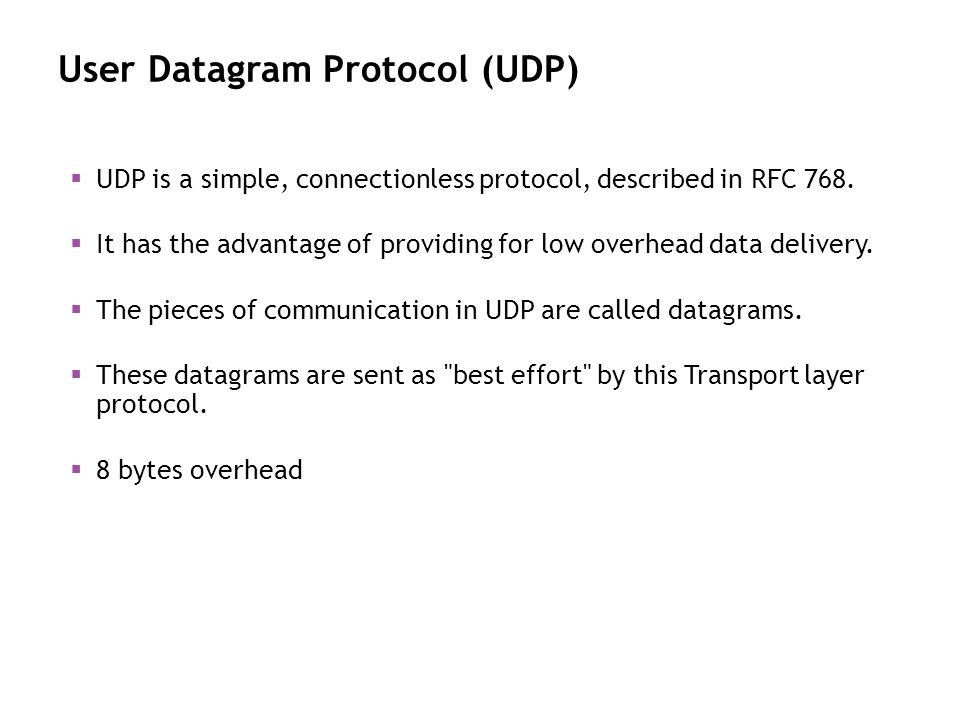 User Datagram Protocol (UDP) UDP is a simple, connectionless protocol, described in RFC 768. It has the advantage of providing for low overhead data d