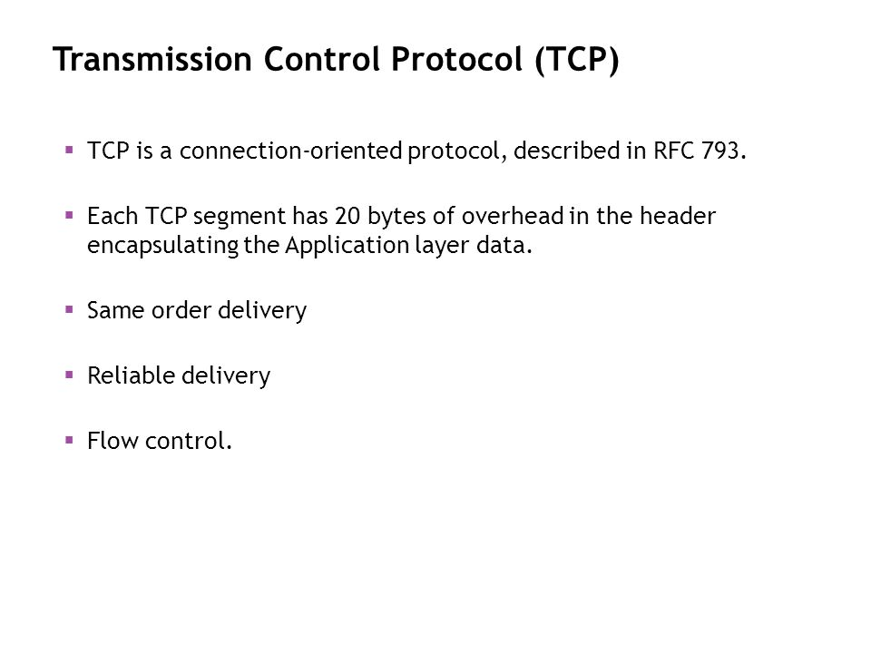 Transmission Control Protocol (TCP) TCP is a connection-oriented protocol, described in RFC 793. Each TCP segment has 20 bytes of overhead in the head