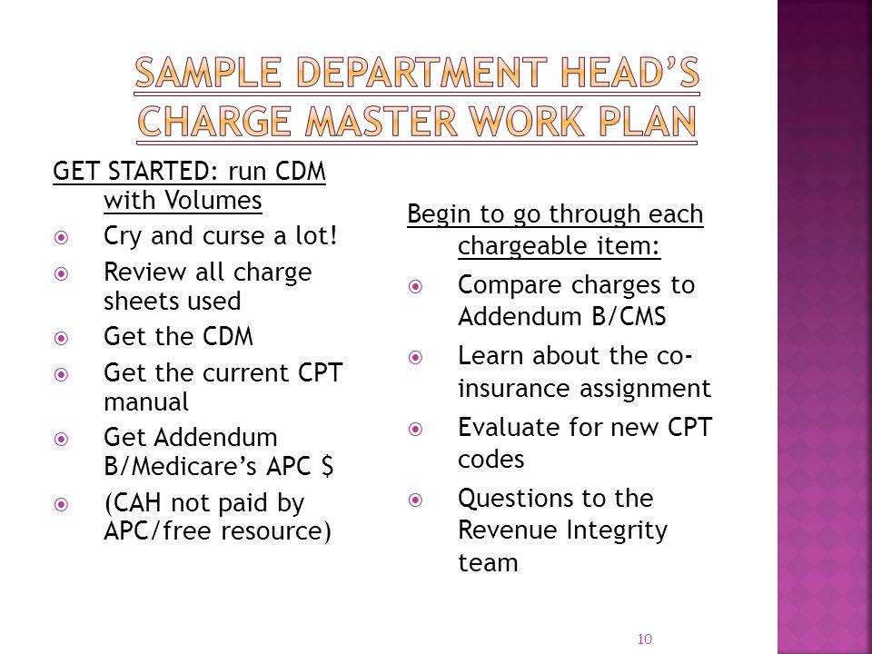 10 GET STARTED: run CDM with Volumes Cry and curse a lot! Review all charge sheets used Get the CDM Get the current CPT manual Get Addendum B/Medicare
