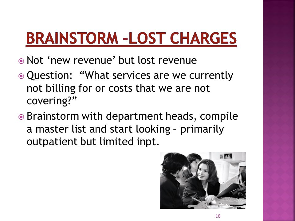 18 Not new revenue but lost revenue Question: What services are we currently not billing for or costs that we are not covering? Brainstorm with depart
