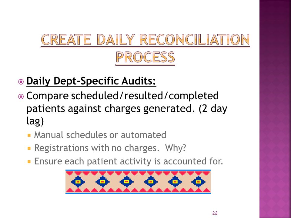22 Daily Dept-Specific Audits: Compare scheduled/resulted/completed patients against charges generated. (2 day lag) Manual schedules or automated Regi