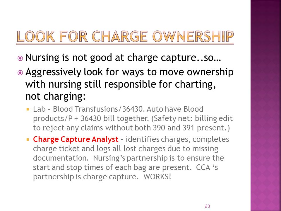 23 Nursing is not good at charge capture..so… Aggressively look for ways to move ownership with nursing still responsible for charting, not charging: