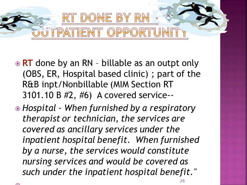28 RT done by an RN – billable as an outpt only (OBS, ER, Hospital based clinic) ; part of the R&B inpt/Nonbillable (MIM Section RT 3101.10 B #2, #6)