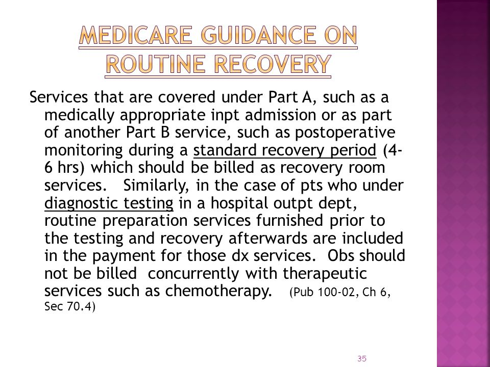 35 Services that are covered under Part A, such as a medically appropriate inpt admission or as part of another Part B service, such as postoperative
