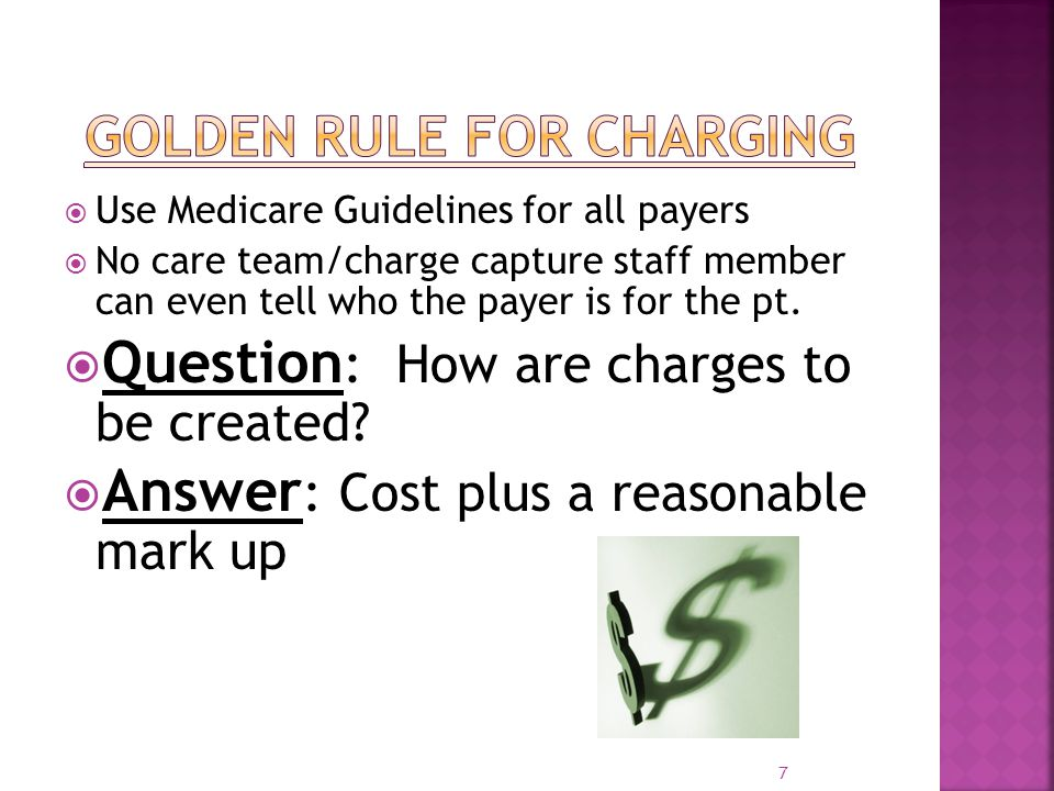 7 Use Medicare Guidelines for all payers No care team/charge capture staff member can even tell who the payer is for the pt. Question : How are charge