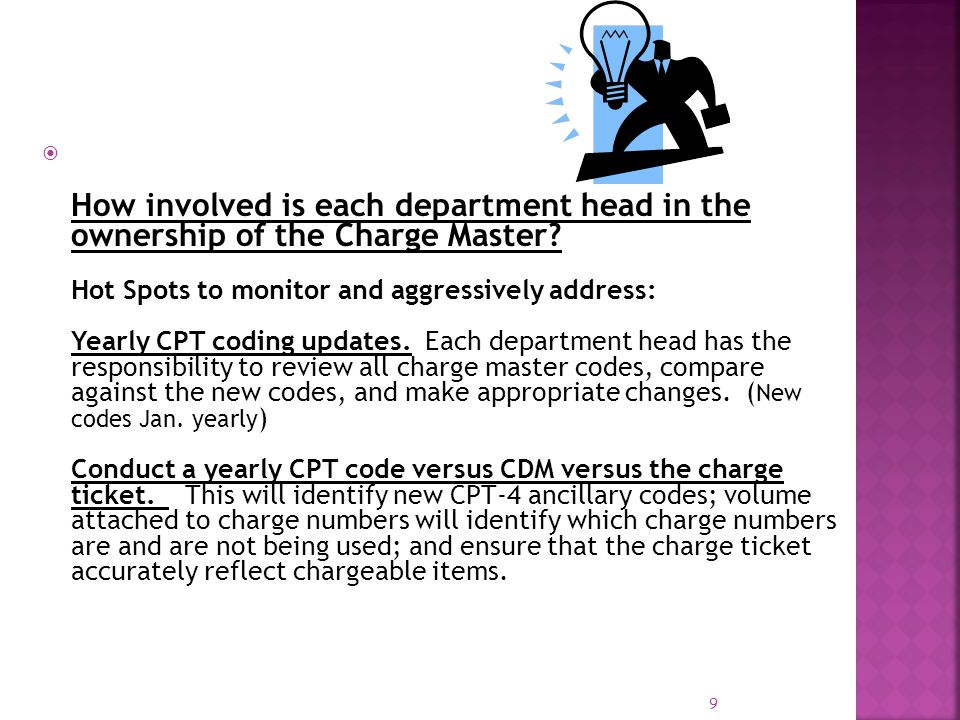 9 How involved is each department head in the ownership of the Charge Master? Hot Spots to monitor and aggressively address: Yearly CPT coding updates