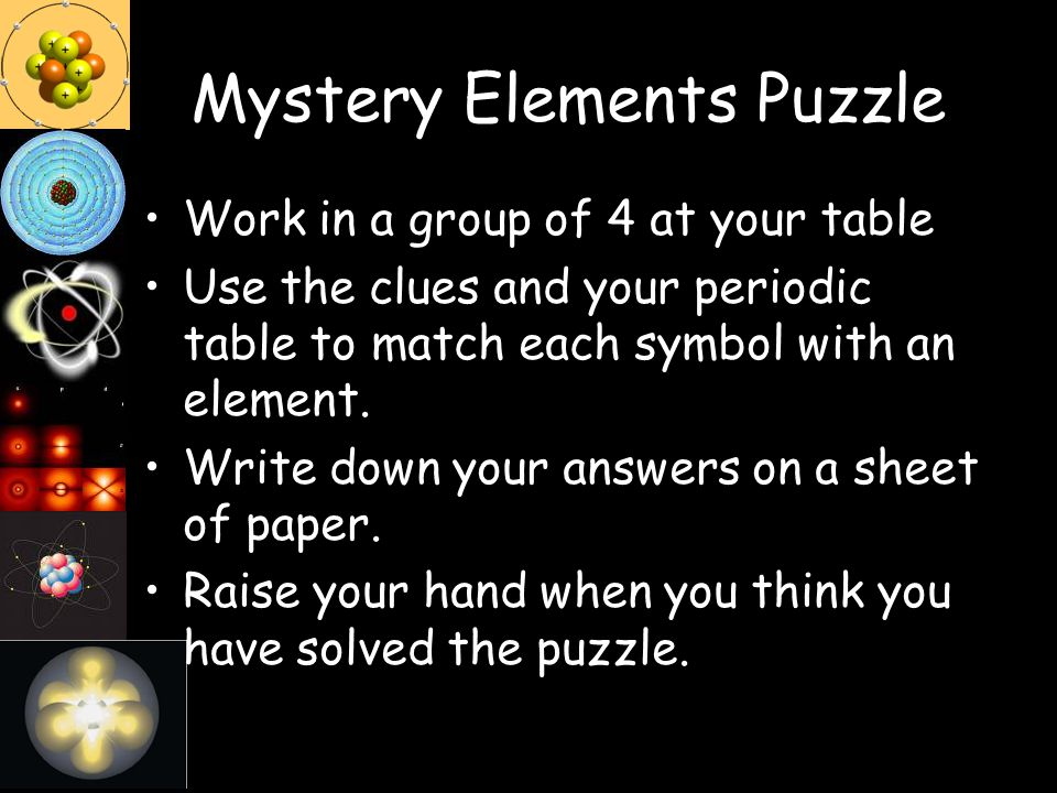 Mystery Elements Puzzle Work in a group of 4 at your table Use the clues and your periodic table to match each symbol with an element. Write down your