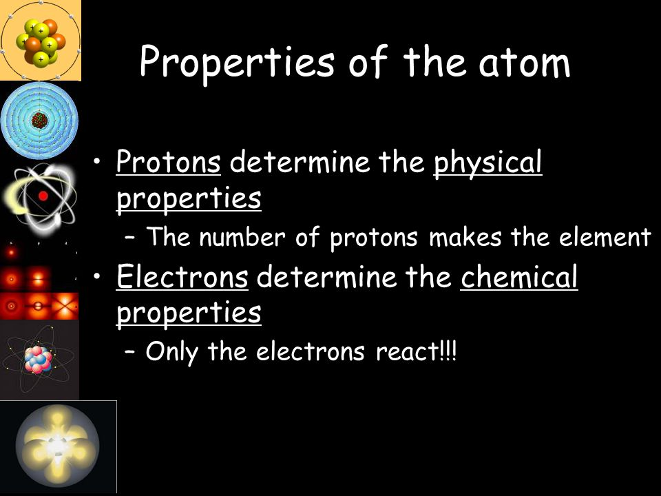 Properties of the atom Protons determine the physical properties –The number of protons makes the element Electrons determine the chemical properties