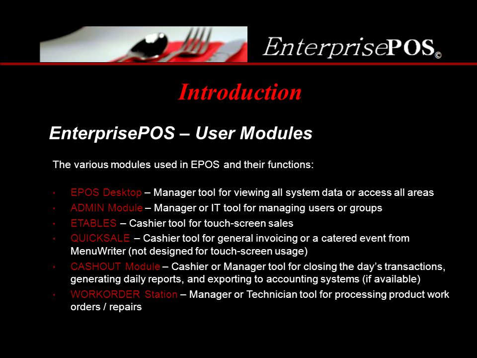 Introduction EnterprisePOS – User Modules The various modules used in EPOS and their functions: EPOS Desktop – Manager tool for viewing all system dat