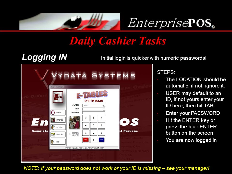 Daily Cashier Tasks Initial login is quicker with numeric passwords! Logging IN STEPS: The LOCATION should be automatic, if not, ignore it. USER may d