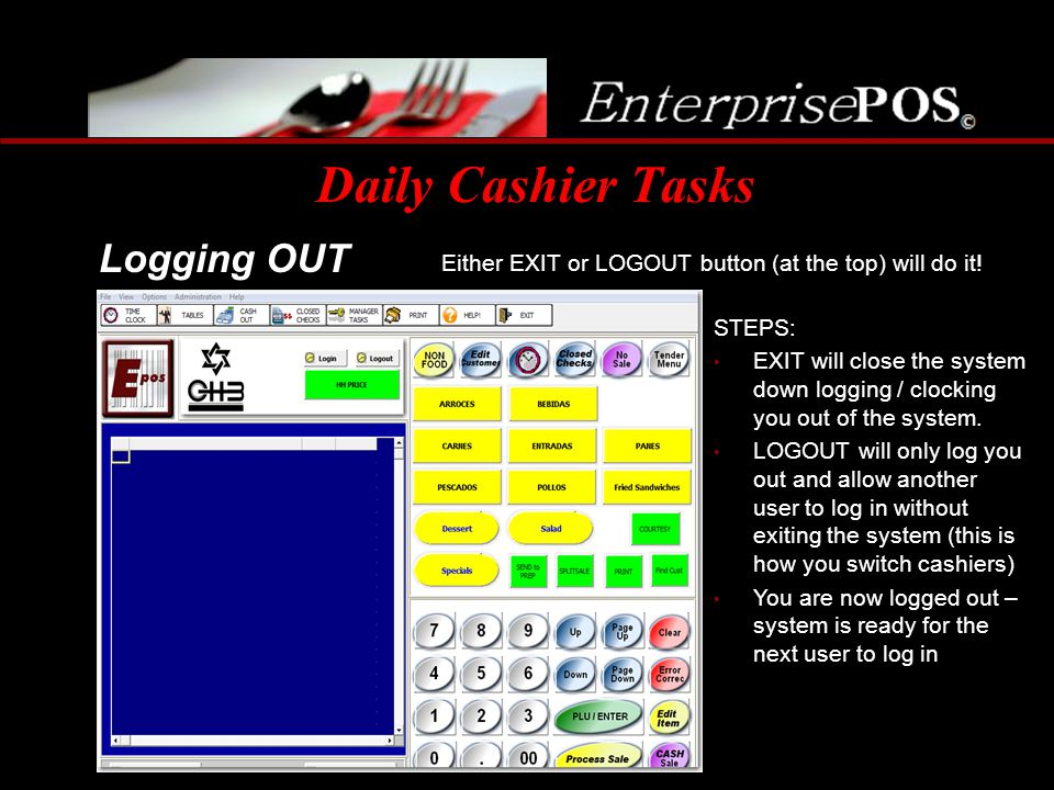 Daily Cashier Tasks Either EXIT or LOGOUT button (at the top) will do it! Logging OUT STEPS: EXIT will close the system down logging / clocking you ou