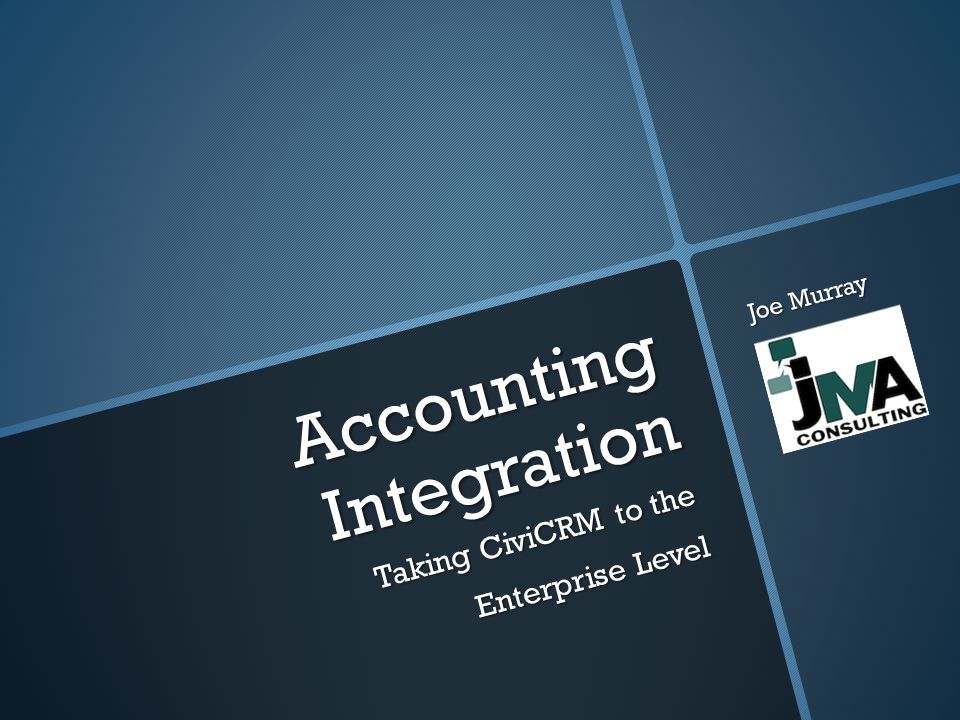 Accounting Integration Taking CiviCRM to the Enterprise Level Joe Murray