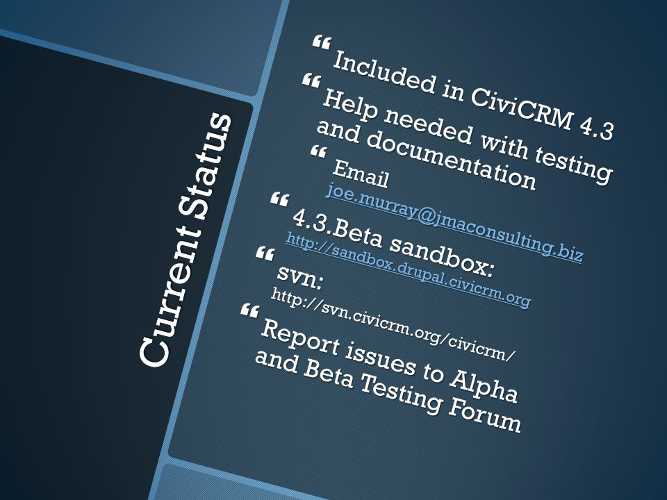 Current Status Included in CiviCRM 4.3 Included in CiviCRM 4.3 Help needed with testing and documentation Help needed with testing and documentation Email joe.murray@jmaconsulting.biz Email joe.murray@jmaconsulting.biz joe.murray@jmaconsulting.biz 4.3.Beta sandbox: http://sandbox.drupal.civicrm.org 4.3.Beta sandbox: http://sandbox.drupal.civicrm.org http://sandbox.drupal.civicrm.org svn: http://svn.civicrm.org/civicrm/ svn: http://svn.civicrm.org/civicrm/ Report issues to Alpha and Beta Testing Forum Report issues to Alpha and Beta Testing Forum
