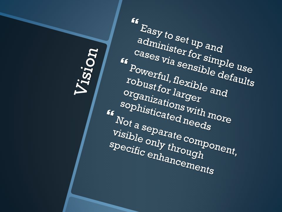 Vision Easy to set up and administer for simple use cases via sensible defaults Easy to set up and administer for simple use cases via sensible defaults Powerful, flexible and robust for larger organizations with more sophisticated needs Powerful, flexible and robust for larger organizations with more sophisticated needs Not a separate component, visible only through specific enhancements Not a separate component, visible only through specific enhancements