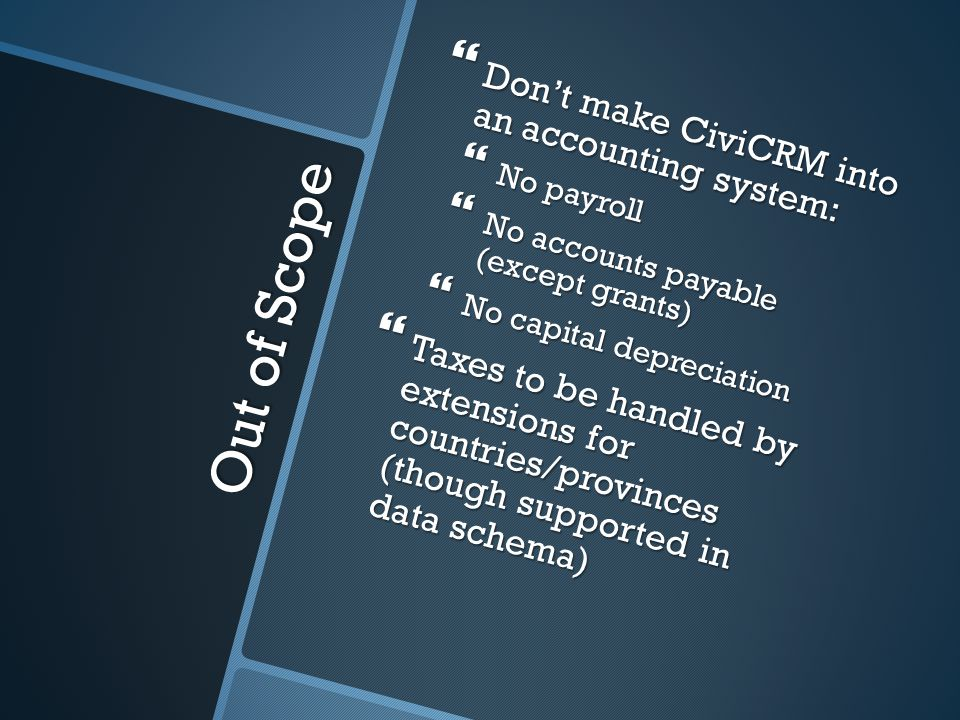 Out of Scope Dont make CiviCRM into an accounting system: Dont make CiviCRM into an accounting system: No payroll No payroll No accounts payable (except grants) No accounts payable (except grants) No capital depreciation No capital depreciation Taxes to be handled by extensions for countries/provinces (though supported in data schema) Taxes to be handled by extensions for countries/provinces (though supported in data schema)