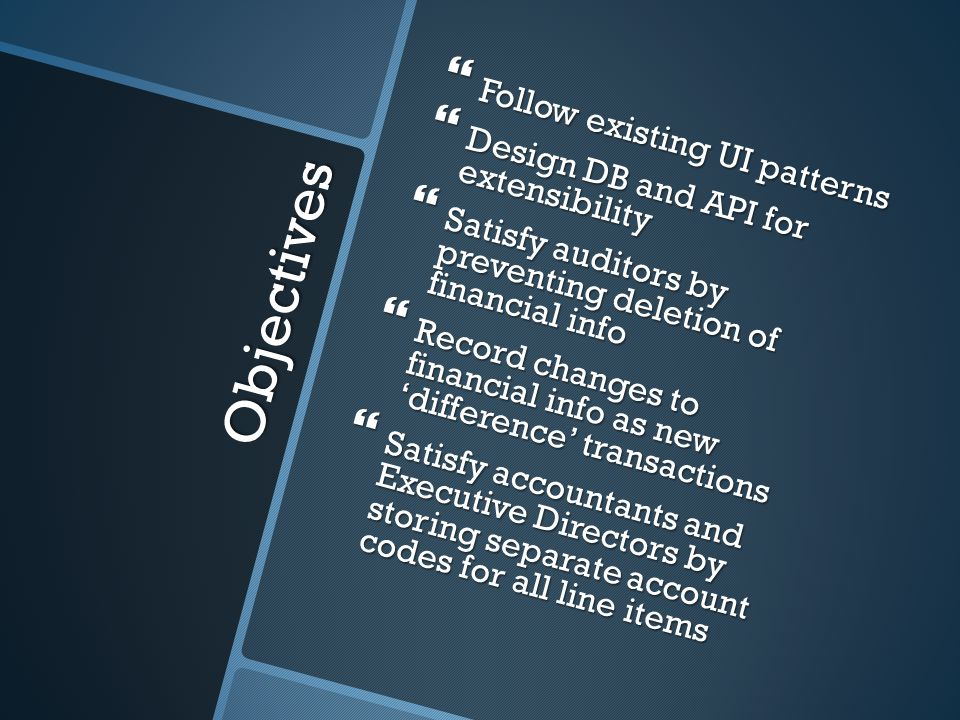 Objectives Follow existing UI patterns Follow existing UI patterns Design DB and API for extensibility Design DB and API for extensibility Satisfy auditors by preventing deletion of financial info Satisfy auditors by preventing deletion of financial info Record changes to financial info as new difference transactions Record changes to financial info as new difference transactions Satisfy accountants and Executive Directors by storing separate account codes for all line items Satisfy accountants and Executive Directors by storing separate account codes for all line items
