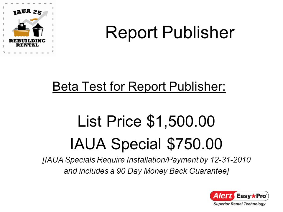 Report Publisher Beta Test for Report Publisher: List Price $1,500.00 IAUA Special $750.00 [IAUA Specials Require Installation/Payment by 12-31-2010 and includes a 90 Day Money Back Guarantee]