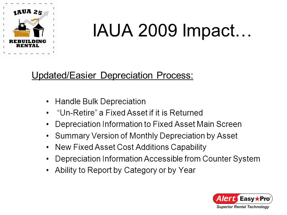 IAUA 2009 Impact… Updated/Easier Depreciation Process: Handle Bulk Depreciation Un-Retire a Fixed Asset if it is Returned Depreciation Information to Fixed Asset Main Screen Summary Version of Monthly Depreciation by Asset New Fixed Asset Cost Additions Capability Depreciation Information Accessible from Counter System Ability to Report by Category or by Year