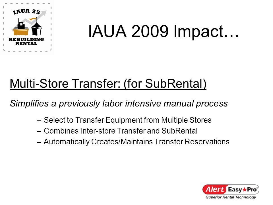 IAUA 2009 Impact… Multi-Store Transfer: (for SubRental) Simplifies a previously labor intensive manual process –Select to Transfer Equipment from Multiple Stores –Combines Inter-store Transfer and SubRental –Automatically Creates/Maintains Transfer Reservations