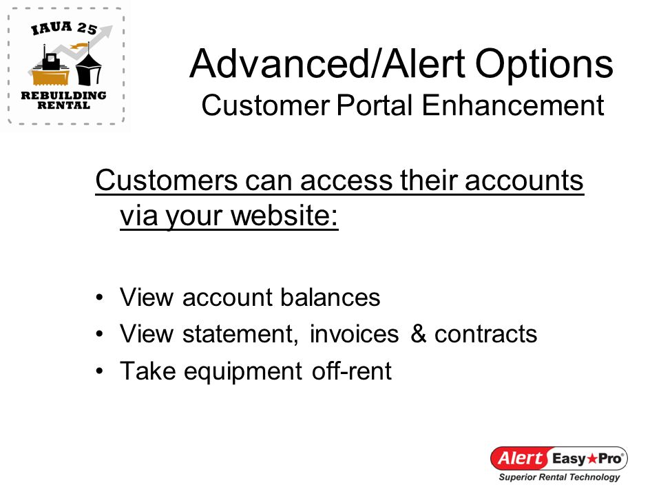 Advanced/Alert Options Customer Portal Enhancement Customers can access their accounts via your website: View account balances View statement, invoices & contracts Take equipment off-rent