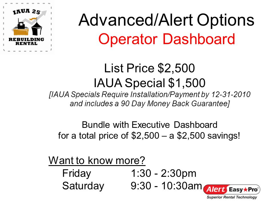 Advanced/Alert Options Operator Dashboard List Price $2,500 IAUA Special $1,500 [IAUA Specials Require Installation/Payment by 12-31-2010 and includes a 90 Day Money Back Guarantee] Bundle with Executive Dashboard for a total price of $2,500 – a $2,500 savings.
