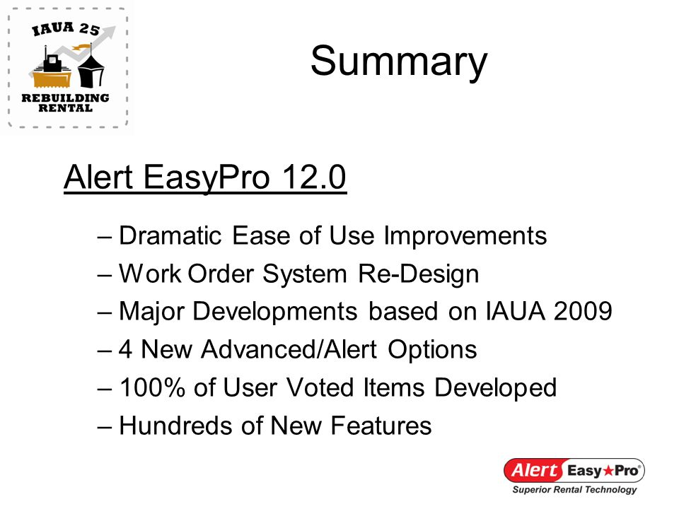 Summary Alert EasyPro 12.0 –Dramatic Ease of Use Improvements –Work Order System Re-Design –Major Developments based on IAUA 2009 –4 New Advanced/Alert Options –100% of User Voted Items Developed –Hundreds of New Features