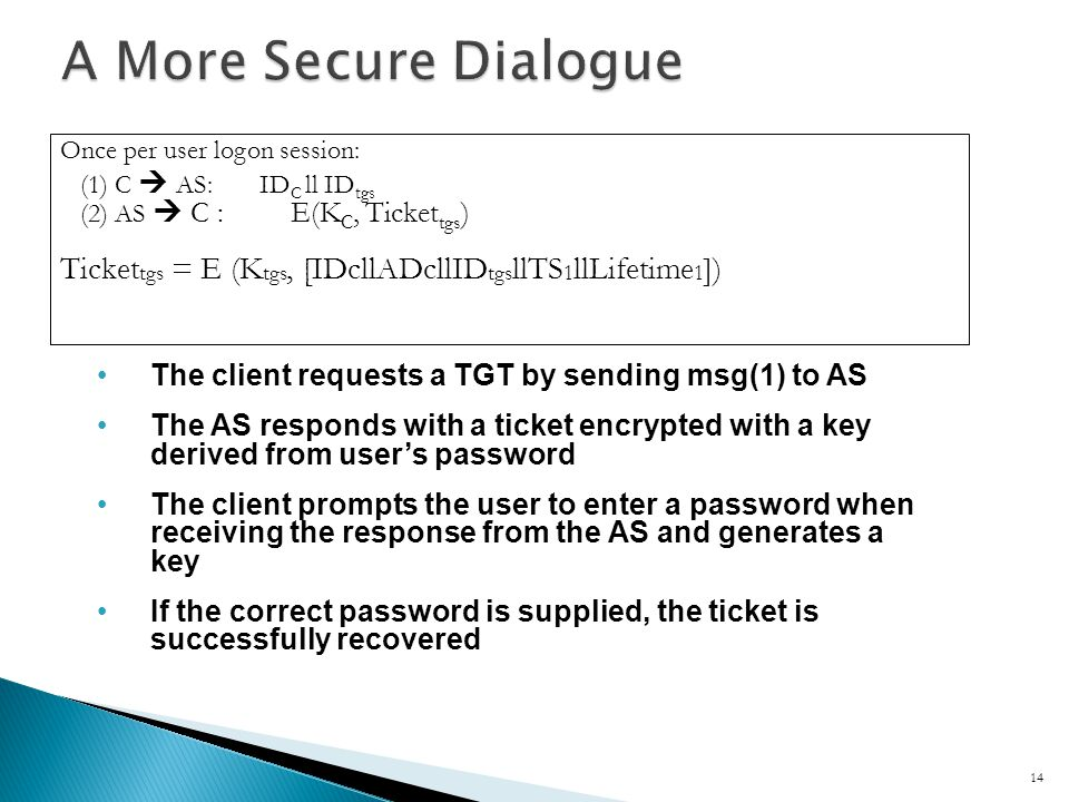 The client requests a TGT by sending msg(1) to AS The AS responds with a ticket encrypted with a key derived from users password The client prompts the user to enter a password when receiving the response from the AS and generates a key If the correct password is supplied, the ticket is successfully recovered 14 Once per user logon session: (1) C AS: ID C ll ID tgs (2) AS C : E(K C, Ticket tgs ) Ticket tgs = E (K tgs, [IDcllADcllID tgs llTS 1 llLifetime 1 ])