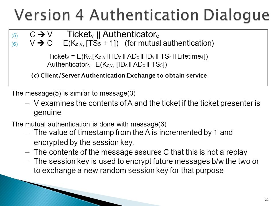 (5) C V Ticket v || Authenticator c (6) V C E(K c,v, [TS 5 + 1]) (for mutual authentication) Ticket v = E(K v,[K c, v ll ID c ll AD c ll ID v ll TS 4 ll Lifetime 4 ]) Authenticator c = E(K c,v, [ID c ll AD c ll TS 5 ]) (c) Client/Server Authentication Exchange to obtain service 22 The message(5) is similar to message(3) –V examines the contents of A and the ticket if the ticket presenter is genuine The mutual authentication is done with message(6) –The value of timestamp from the A is incremented by 1 and encrypted by the session key.