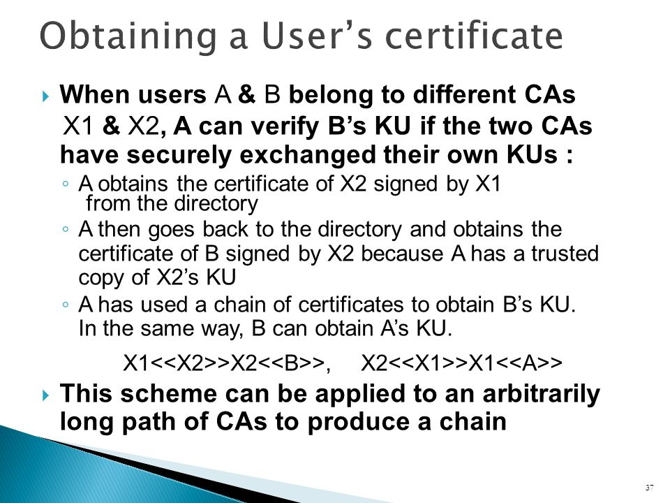 When users A & B belong to different CAs X1 & X2, A can verify Bs KU if the two CAs have securely exchanged their own KUs : A obtains the certificate of X2 signed by X1 from the directory A then goes back to the directory and obtains the certificate of B signed by X2 because A has a trusted copy of X2s KU A has used a chain of certificates to obtain Bs KU.