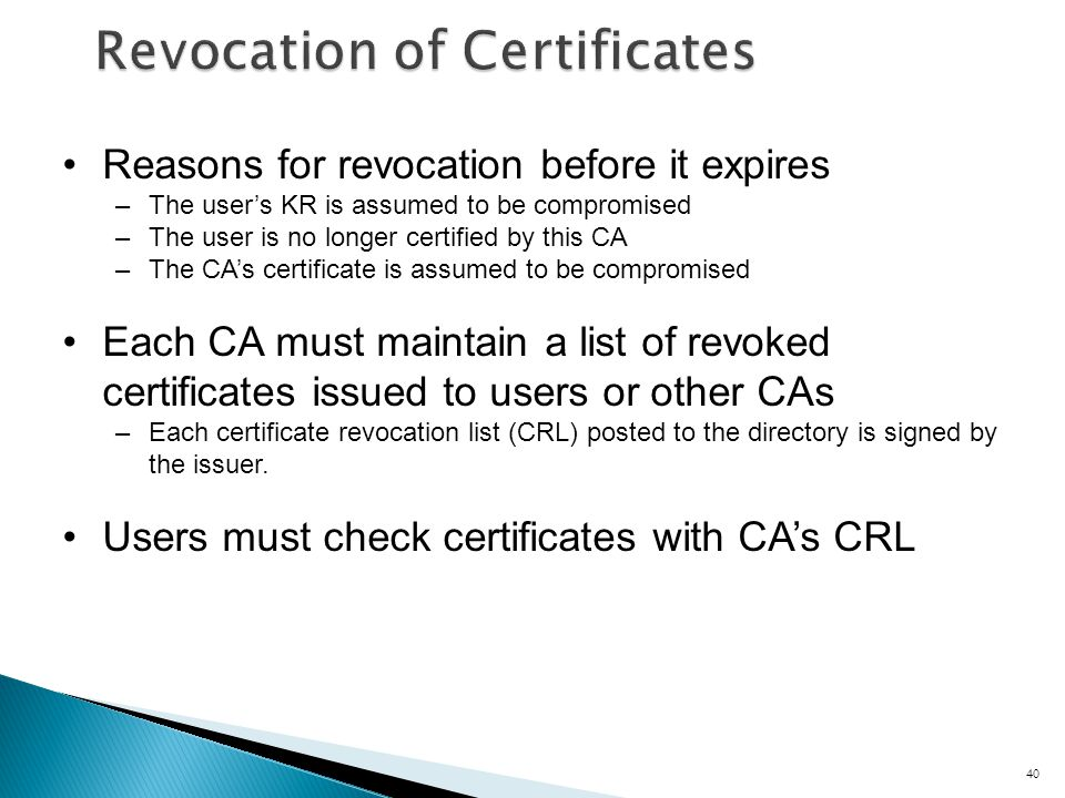 40 Reasons for revocation before it expires –The users KR is assumed to be compromised –The user is no longer certified by this CA –The CAs certificate is assumed to be compromised Each CA must maintain a list of revoked certificates issued to users or other CAs –Each certificate revocation list (CRL) posted to the directory is signed by the issuer.