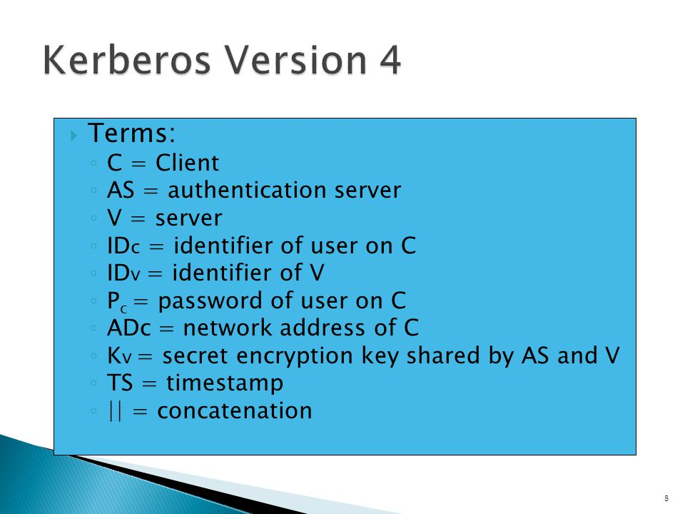 Terms: C = Client AS = authentication server V = server ID c = identifier of user on C ID v = identifier of V P c = password of user on C ADc = network address of C K v = secret encryption key shared by AS and V TS = timestamp || = concatenation 8