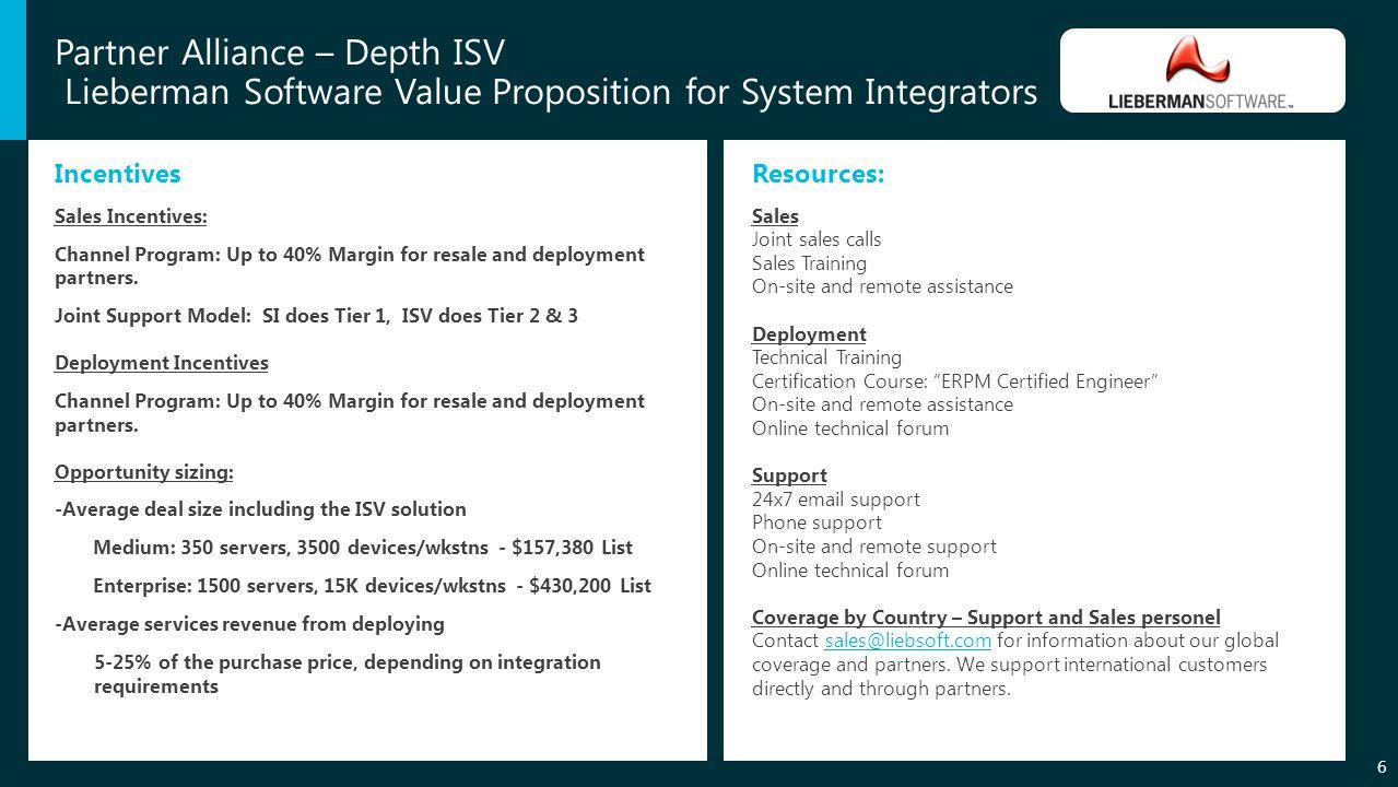 Partner Alliance – Depth ISV Lieberman Software Value Proposition for System Integrators 6 Incentives Sales Incentives: Channel Program: Up to 40% Margin for resale and deployment partners.