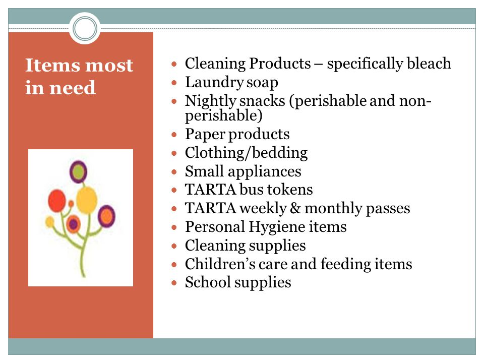 Items most in need Cleaning Products – specifically bleach Laundry soap Nightly snacks (perishable and non- perishable) Paper products Clothing/bedding Small appliances TARTA bus tokens TARTA weekly & monthly passes Personal Hygiene items Cleaning supplies Childrens care and feeding items School supplies