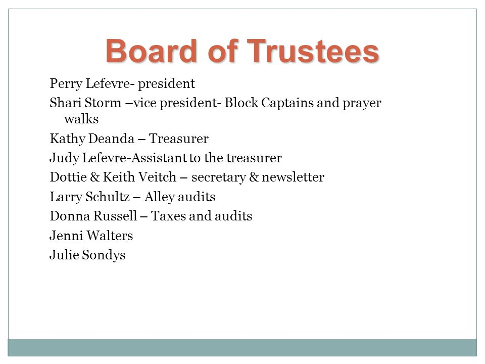 Perry Lefevre- president Shari Storm –vice president- Block Captains and prayer walks Kathy Deanda – Treasurer Judy Lefevre-Assistant to the treasurer Dottie & Keith Veitch – secretary & newsletter Larry Schultz – Alley audits Donna Russell – Taxes and audits Jenni Walters Julie Sondys Board of Trustees